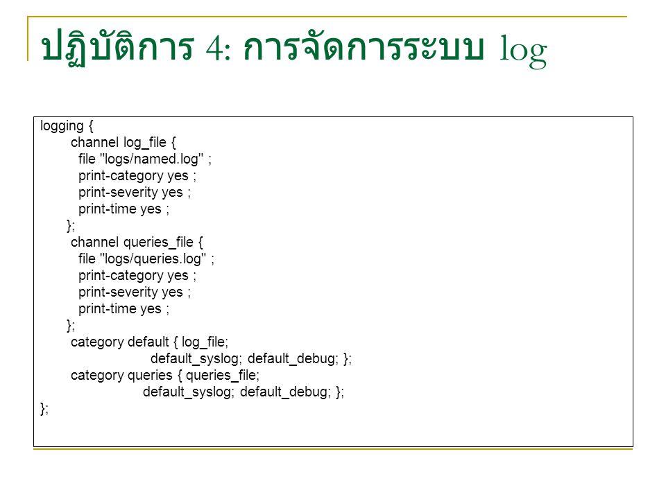 ปฏิบัติการ 4: การจัดการระบบ log logging { channel log_file { file logs/named.log ; print-category yes ; print-severity yes ; print-time yes ; }; channel queries_file { file logs/queries.log ; print-category yes ; print-severity yes ; print-time yes ; }; category default { log_file; default_syslog; default_debug; }; category queries { queries_file; default_syslog; default_debug; }; };