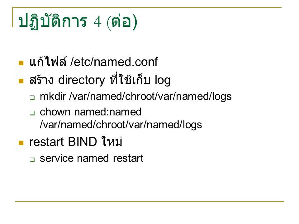 ปฏิบัติการ 4 ( ต่อ ) แก้ไฟล์ /etc/named.conf สร้าง directory ที่ใช้เก็บ log  mkdir /var/named/chroot/var/named/logs  chown named:named /var/named/ch