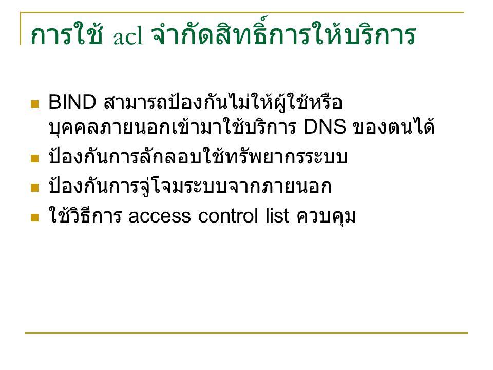 การใช้ acl จำกัดสิทธิ์การให้บริการ BIND สามารถป้องกันไม่ให้ผู้ใช้หรือ บุคคลภายนอกเข้ามาใช้บริการ DNS ของตนได้ ป้องกันการลักลอบใช้ทรัพยากรระบบ ป้องกันการจู่โจมระบบจากภายนอก ใช้วิธีการ access control list ควบคุม