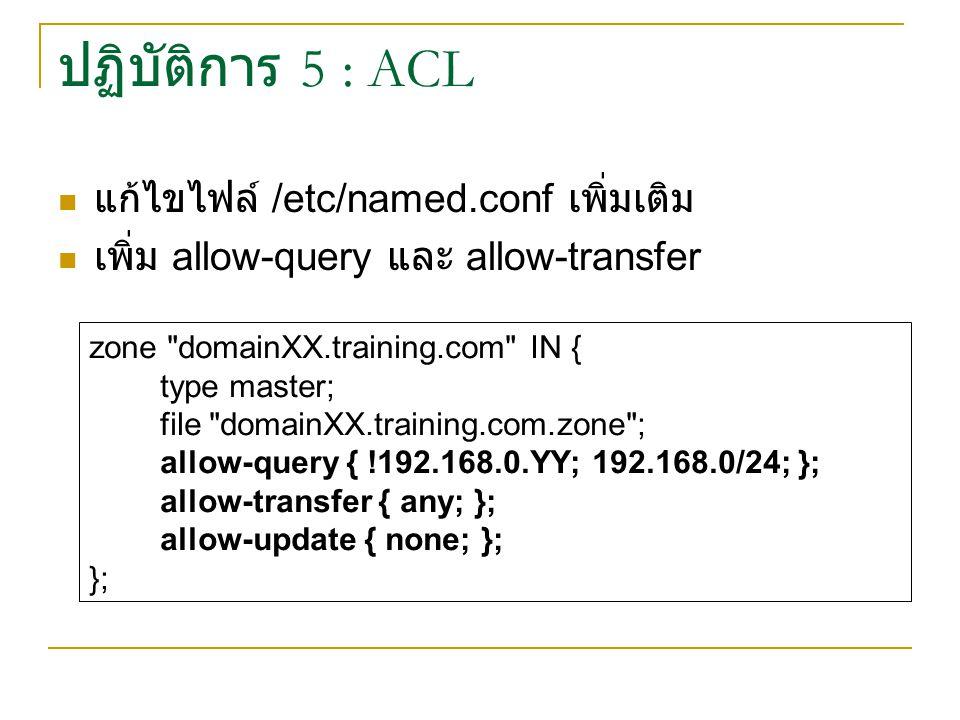 ปฏิบัติการ 5 : ACL แก้ไขไฟล์ /etc/named.conf เพิ่มเติม เพิ่ม allow-query และ allow-transfer zone domainXX.training.com IN { type master; file domainXX.training.com.zone ; allow-query { !192.168.0.YY; 192.168.0/24; }; allow-transfer { any; }; allow-update { none; }; };