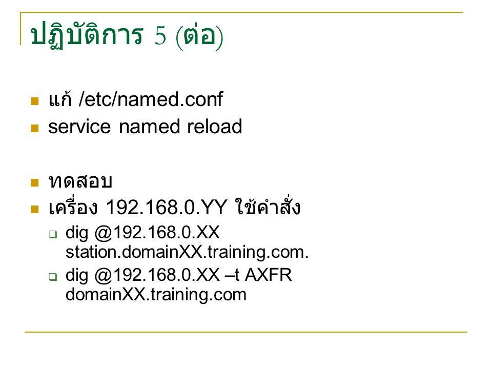 ปฏิบัติการ 5 ( ต่อ ) แก้ /etc/named.conf service named reload ทดสอบ เครื่อง 192.168.0.YY ใช้คำสั่ง  dig @192.168.0.XX station.domainXX.training.com.