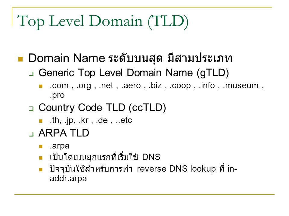Top Level Domain (TLD) Domain Name ระดับบนสุด มีสามประเภท  Generic Top Level Domain Name (gTLD).com,.org,.net,.aero,.biz,.coop,.info,.museum,.pro  Country Code TLD (ccTLD).th,.jp,.kr,.de,..etc  ARPA TLD.arpa เป็นโดเมนยุกแรกที่เริ่มใช้ DNS ปัจจุบันใช้สำหรับการทำ reverse DNS lookup ที่ in- addr.arpa