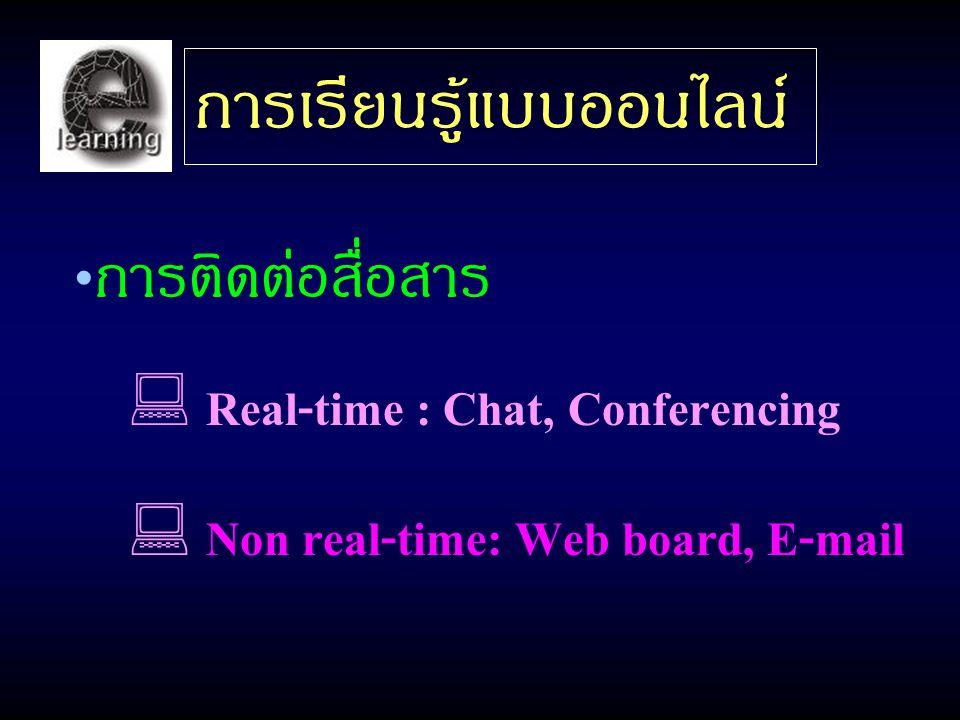 การเรียนรู้แบบออนไลน์ การติดต่อสื่อสาร  Real-time : Chat, Conferencing  Non real-time: Web board, E-mail
