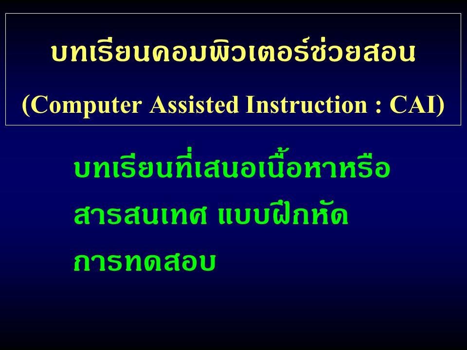 บทเรียนคอมพิวเตอร์ช่วยสอน (Computer Assisted Instruction : CAI) บทเรียนที่เสนอเนื้อหาหรือ สารสนเทศ แบบฝึกหัด การทดสอบ