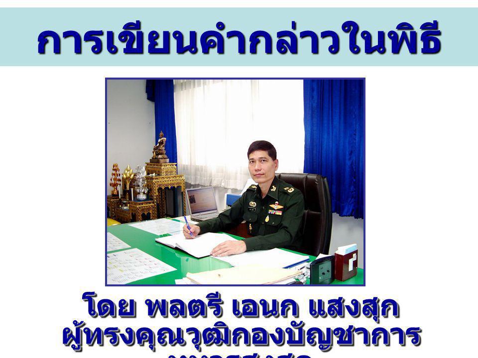 การเขียนคำกล่าวในพิธี โดย พลตรี เอนก แสงสุก ผู้ทรงคุณวุฒิกองบัญชาการ ทหารสูงสุด