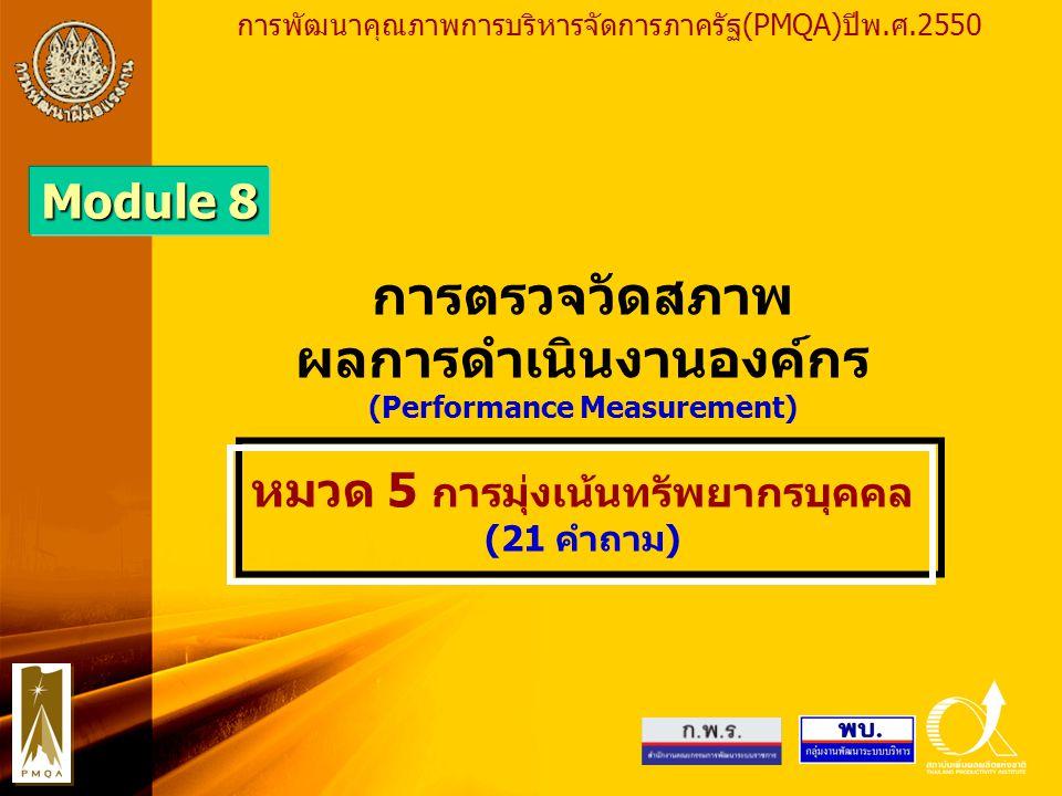 PMQA Organization Module 8 การตรวจวัดสภาพ ผลการดำเนินงานองค์กร (Performance Measurement) หมวด 5 การมุ่งเน้นทรัพยากรบุคคล (21 คำถาม) การพัฒนาคุณภาพการบริหารจัดการภาครัฐ(PMQA)ปีพ.ศ.2550