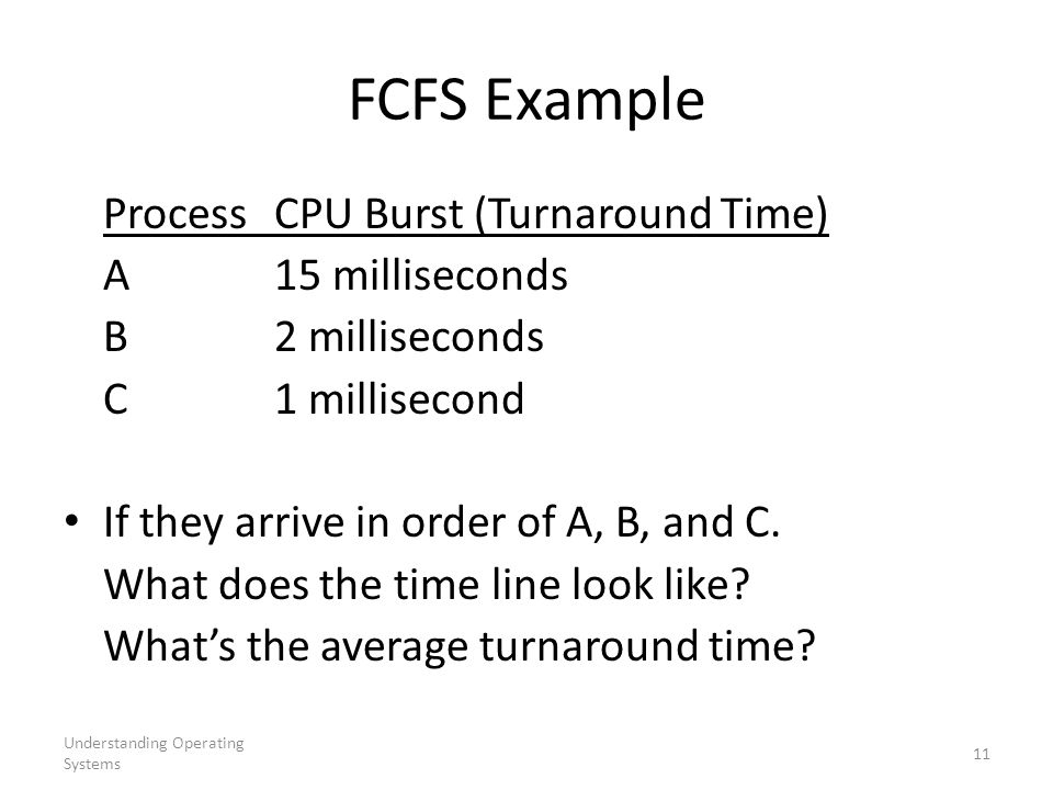 Understanding Operating Systems 11 FCFS Example ProcessCPU Burst (Turnaround Time) A15 milliseconds B2 milliseconds C1 millisecond If they arrive in order of A, B, and C.