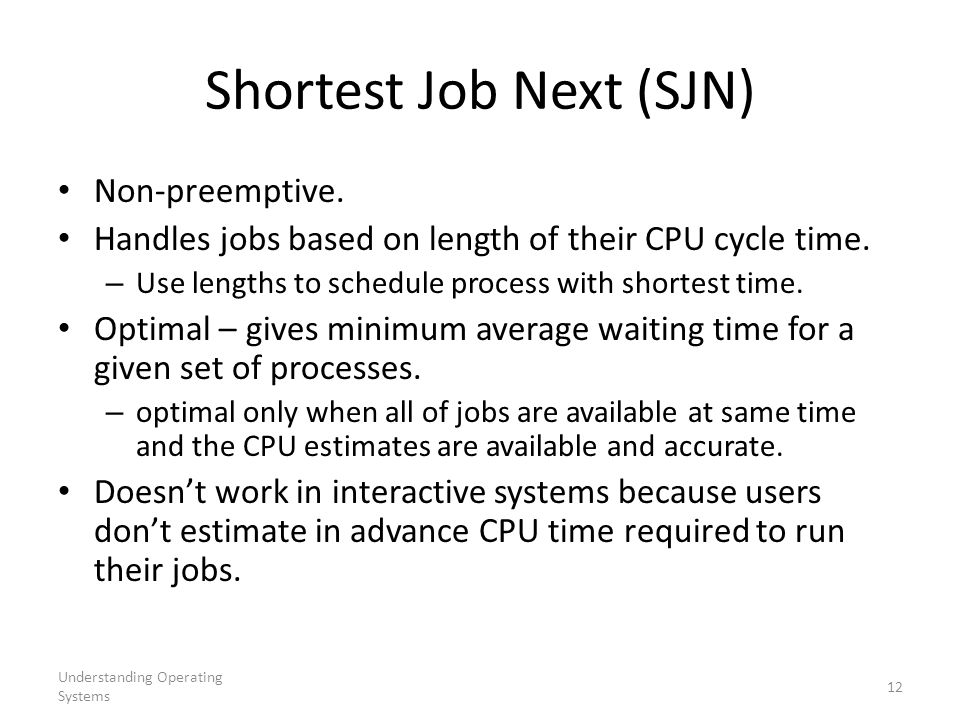 Understanding Operating Systems 12 Shortest Job Next (SJN) Non-preemptive. Handles jobs based on length of their CPU cycle time. – Use lengths to sche