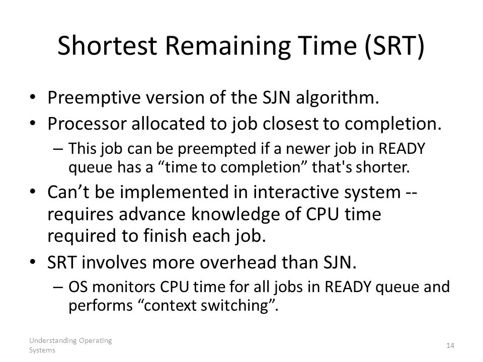 Understanding Operating Systems 14 Shortest Remaining Time (SRT) Preemptive version of the SJN algorithm. Processor allocated to job closest to comple
