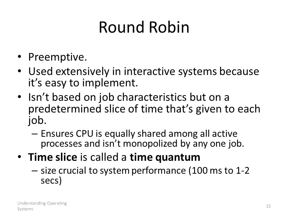 Understanding Operating Systems 15 Round Robin Preemptive. Used extensively in interactive systems because it's easy to implement. Isn't based on job