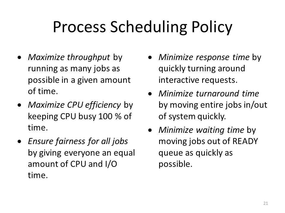 21 Process Scheduling Policy  Maximize throughput by running as many jobs as possible in a given amount of time.  Maximize CPU efficiency by keeping