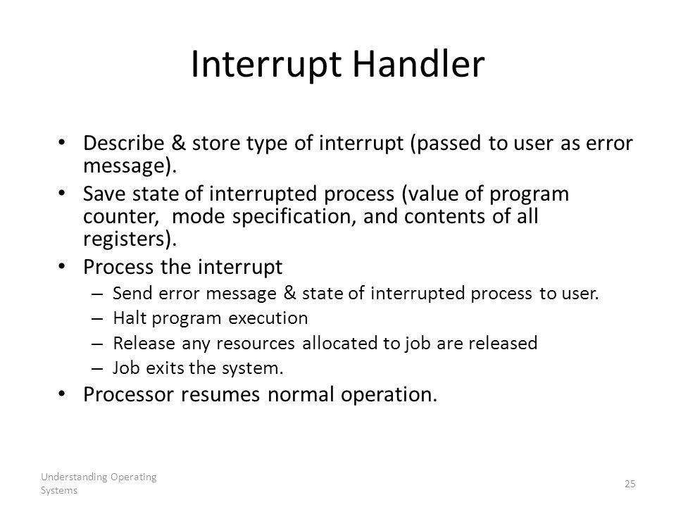 Understanding Operating Systems 25 Interrupt Handler Describe & store type of interrupt (passed to user as error message).