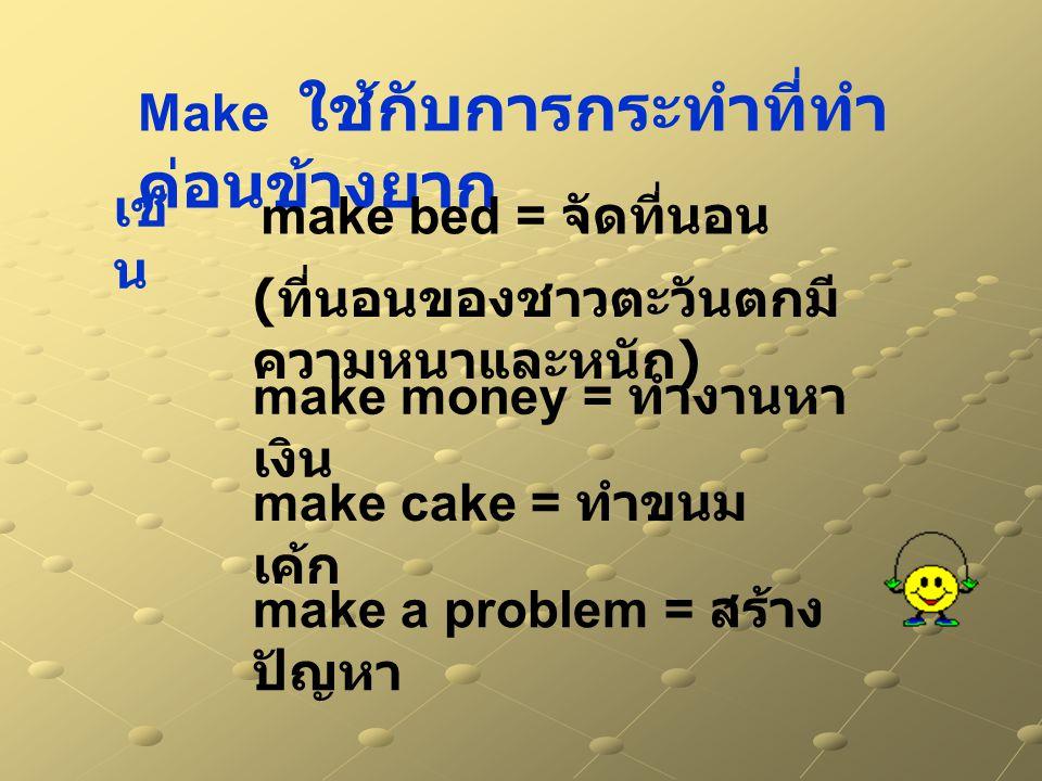 Make ใช้กับการกระทำที่ทำ ค่อนข้างยาก make cake = ทำขนม เค้ก make money = ทำงานหา เงิน make bed = จัดที่นอน ( ที่นอนของชาวตะวันตกมี ความหนาและหนัก ) เช่ น make a problem = สร้าง ปัญหา