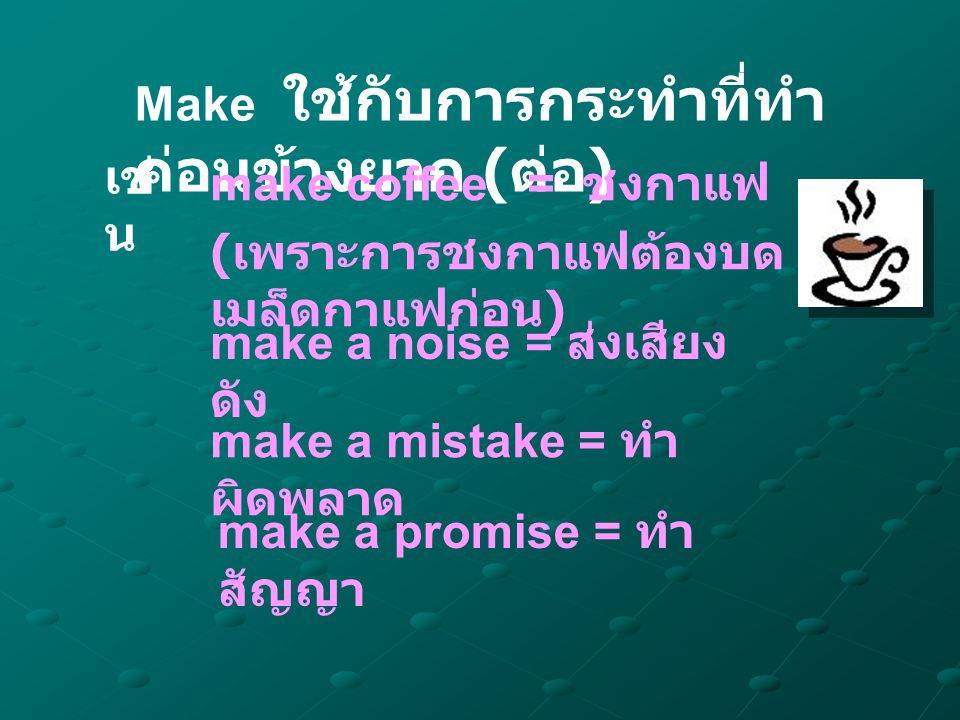 Make ใช้กับการกระทำที่ทำ ค่อนข้างยาก ( ต่อ ) เช่ น make coffee = ชงกาแฟ ( เพราะการชงกาแฟต้องบด เมล็ดกาแฟก่อน ) make a promise = ทำ สัญญา make a noise = ส่งเสียง ดัง make a mistake = ทำ ผิดพลาด
