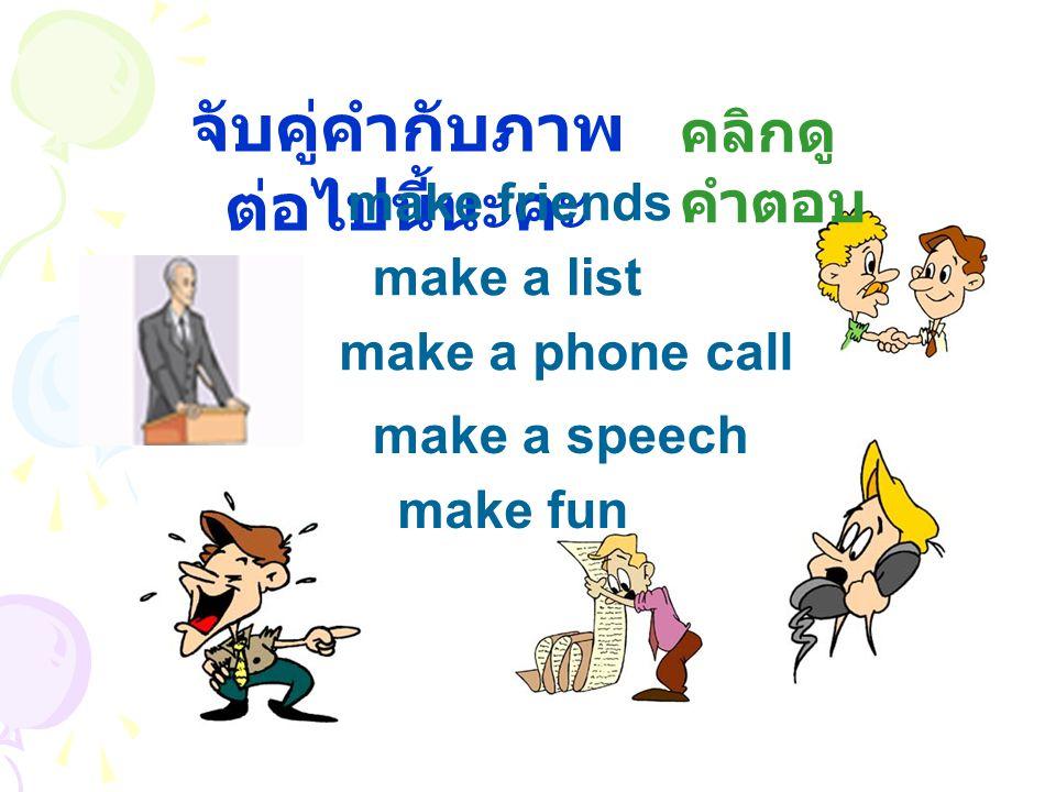 จับคู่คำกับภาพ ต่อไปนี้นะคะ make friends make a list make a phone call make fun make a speech คลิกดู คำตอบ