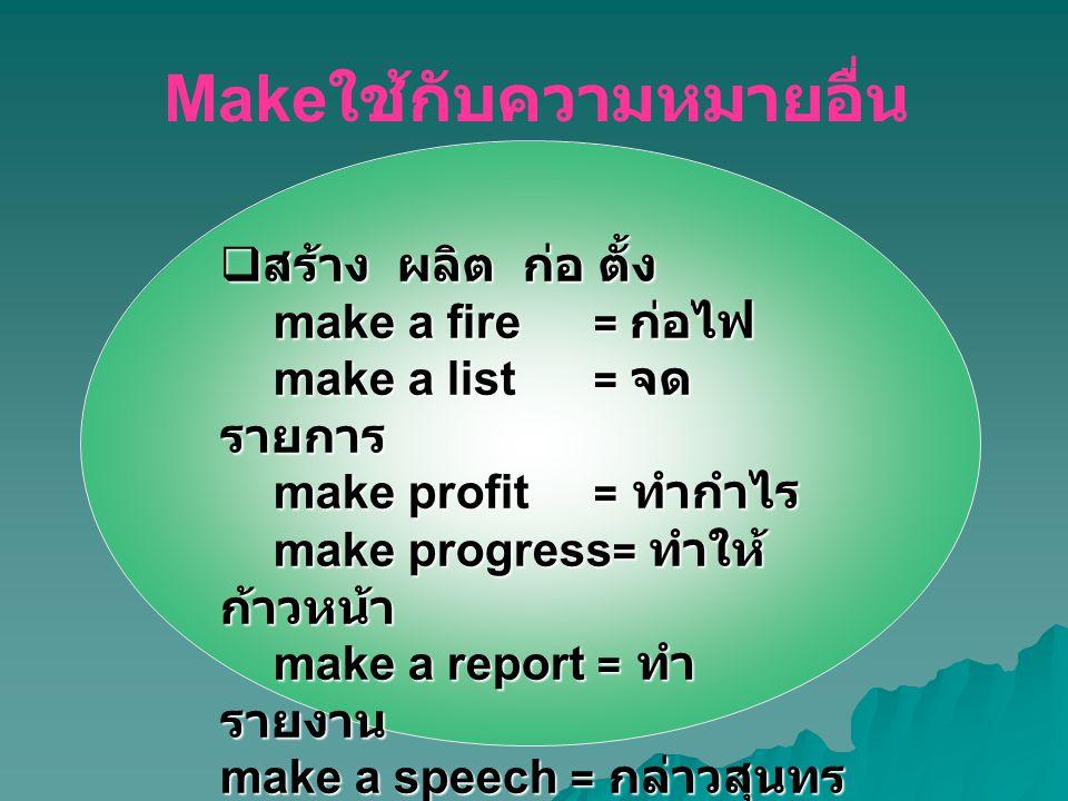  สร้าง ผลิต ก่อ ตั้ง make a fire = ก่อไฟ make a list = จด รายการ make profit = ทำกำไร make progress = ทำให้ ก้าวหน้า make a report = ทำ รายงาน make a speech = กล่าวสุนทร พจน์ Make ใช้กับความหมายอื่น