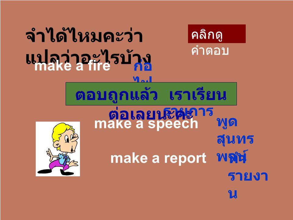 จำได้ไหมคะว่า แปลว่าอะไรบ้าง make a fire make a list make a speech make a report ก่อ ไฟ จด รายการ พูด สุนทร พจน์ ทำ รายงา น ตอบถูกแล้ว เราเรียน ต่อเลยนะคะ คลิกดู คำตอบ