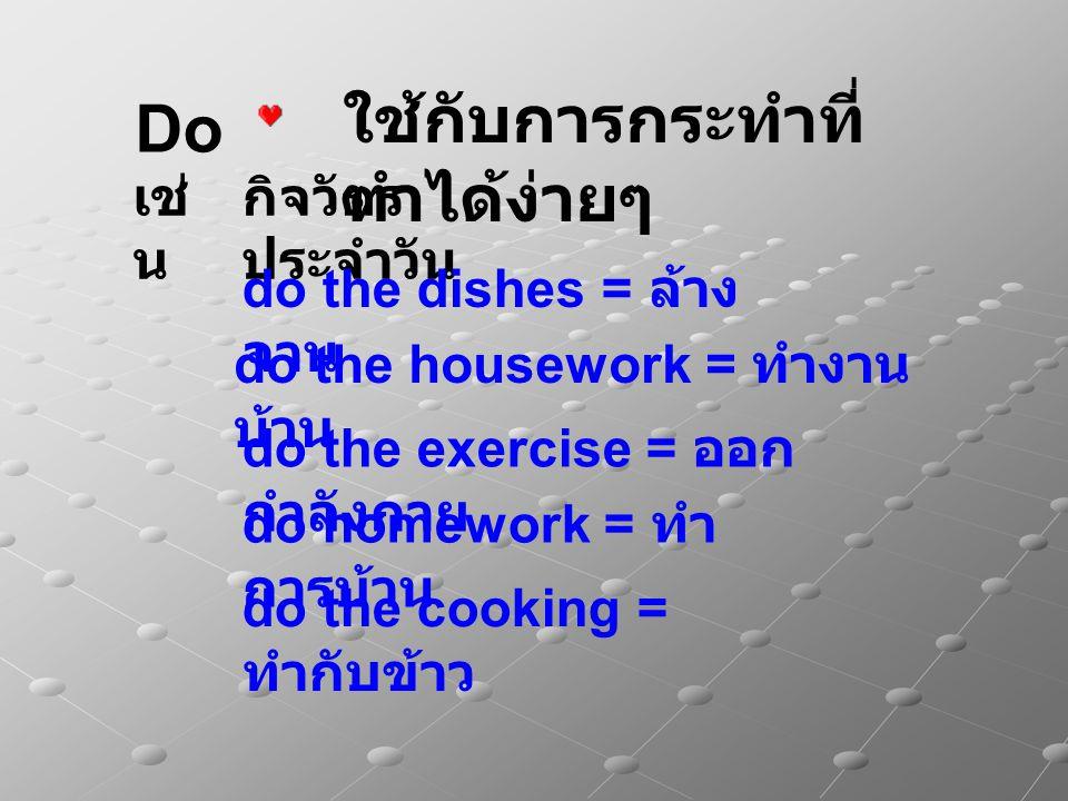 ใช้กับการกระทำที่ ทำได้ง่ายๆ Do do homework = ทำ การบ้าน กิจวัตร ประจำวัน เช่ น do the exercise = ออก กำลังกาย do the dishes = ล้าง จาน do the housework = ทำงาน บ้าน do the cooking = ทำกับข้าว