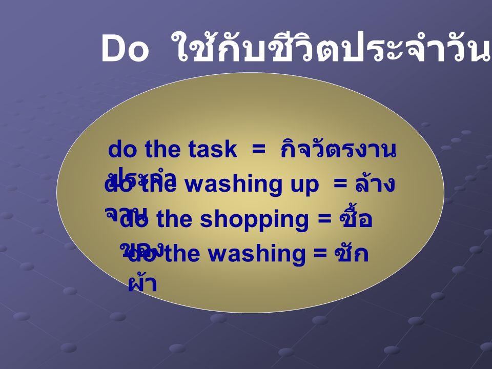 do the task = กิจวัตรงาน ประจำ do the washing up = ล้าง จาน do the washing = ซัก ผ้า do the shopping = ซื้อ ของ Do ใช้กับชีวิตประจำวัน ( ต่อ )