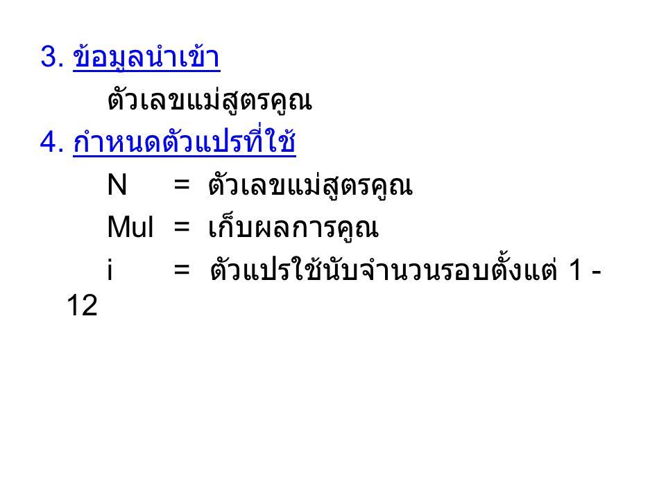 3. ข้อมูลนำเข้า ตัวเลขแม่สูตรคูณ 4. กำหนดตัวแปรที่ใช้ N = ตัวเลขแม่สูตรคูณ Mul= เก็บผลการคูณ i= ตัวแปรใช้นับจำนวนรอบตั้งแต่ 1 - 12