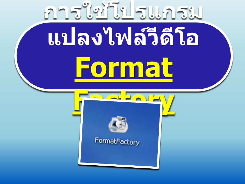 Format Factory การใช้โปรแกรมแปลงไฟล์วีดีโอ Format Factory  ติดตั้งโปรแกรม ลงใน เครื่องคอมพิวเตอร์  คลิกเข้าโปรแกรม Format Factory กรณีแปลง VDO เป็น.mp3