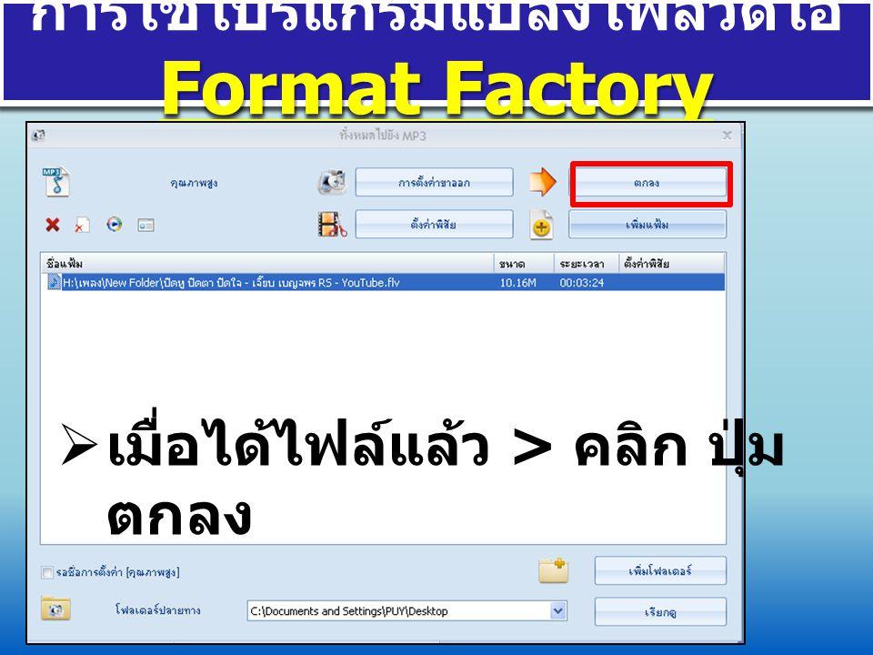 Format Factory การใช้โปรแกรมแปลงไฟล์วีดีโอ Format Factory  ไฟล์จะทำการแปลง ไฟล์จาก VDO เป็น mp3 เสร็จเมื่อถึง 100%