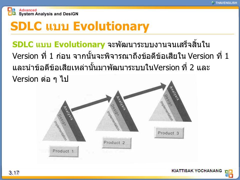 SDLC แบบ Evolutionary 3.17 SDLC แบบ Evolutionary จะพัฒนาระบบงานจนเสร็จสิ้นใน Version ที่ 1 ก่อน จากนั้นจะพิจารณาถึงข้อดีข้อเสียใน Version ที่ 1 และนำข