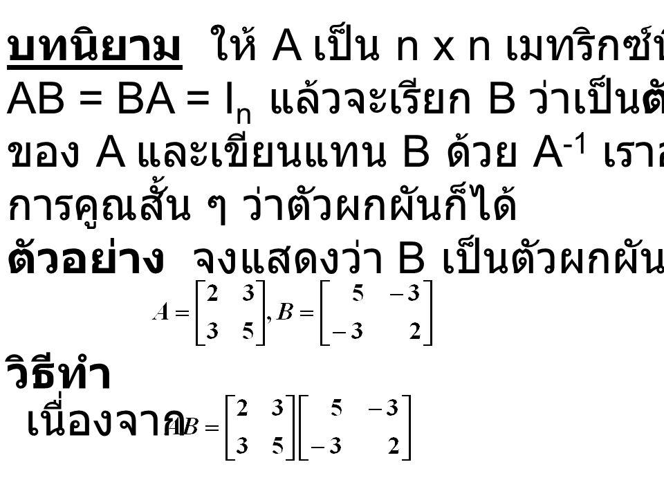บทนิยาม ให้ A เป็น n x n เมทริกซ์ที่มีสมบัติว่า AB = BA = I n แล้วจะเรียก B ว่าเป็นตัวผกผันการคูณ ของ A และเขียนแทน B ด้วย A -1 เราอาจเรียกตัวผกผัน การคูณสั้น ๆ ว่าตัวผกผันก็ได้ ตัวอย่าง จงแสดงว่า B เป็นตัวผกผันของ A เมื่อกำหนด วิธีทำ เนื่องจาก