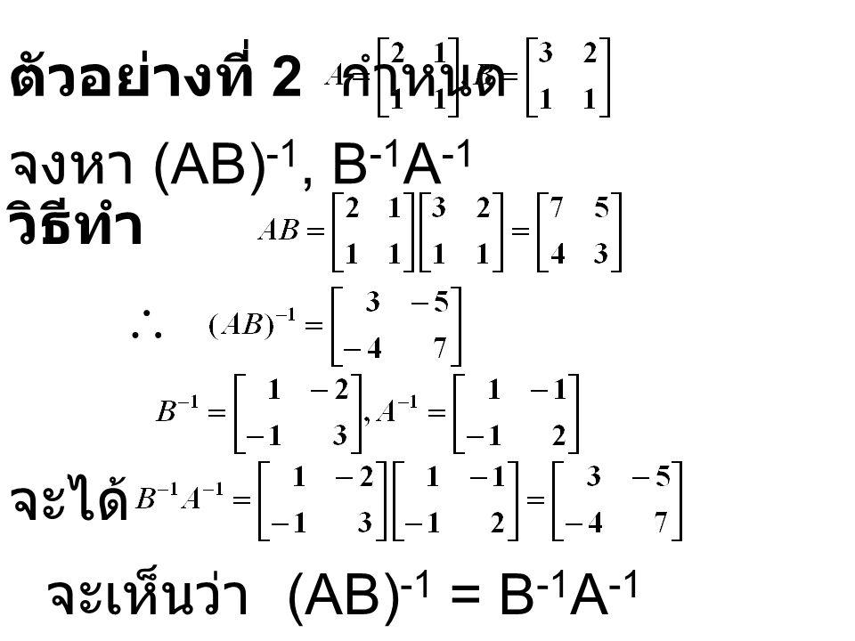 ตัวอย่างที่ 2 กำหนด วิธีทำ จงหา (AB) -1, B -1 A -1  จะได้ จะเห็นว่า (AB) -1 = B -1 A -1