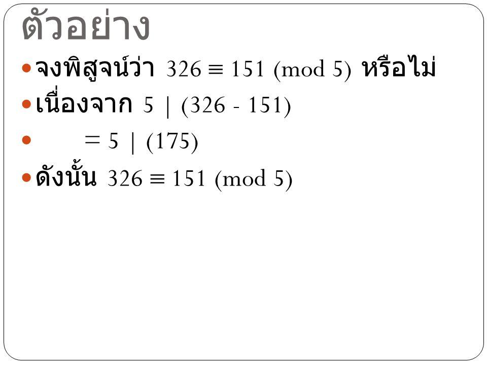 ตัวอย่าง จงพิสูจน์ว่า 326  151 (mod 5) หรือไม่ เนื่องจาก 5 | (326 - 151) = 5 | (175) ดังนั้น 326  151 (mod 5)