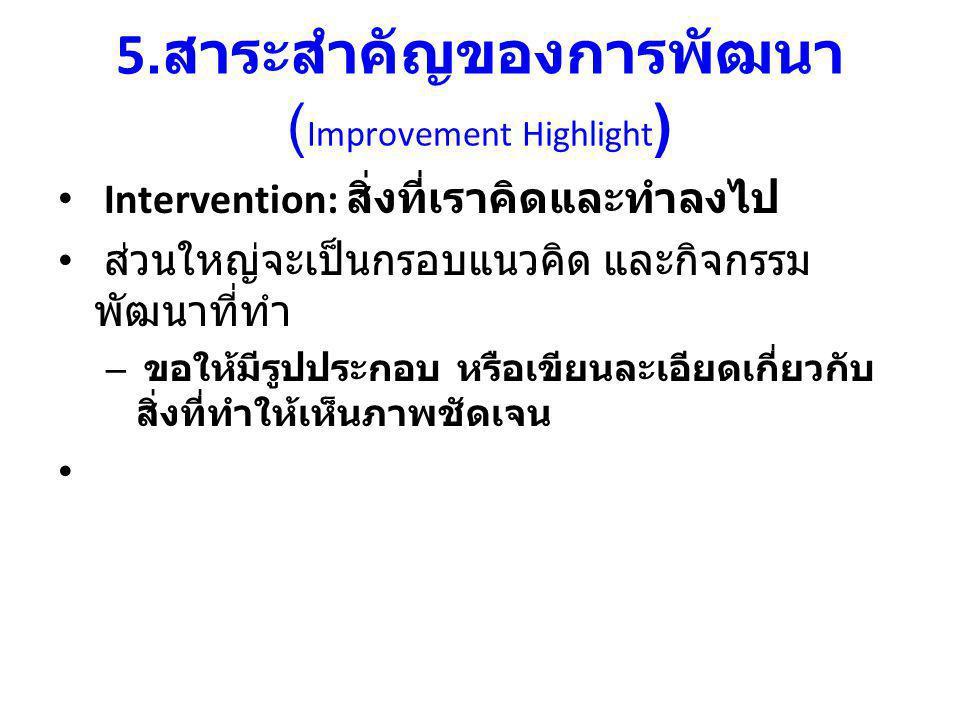 5. สาระสำคัญของการพัฒนา ( Improvement Highlight ) Intervention: สิ่งที่เราคิดและทำลงไป ส่วนใหญ่จะเป็นกรอบแนวคิด และกิจกรรม พัฒนาที่ทำ – ขอให้มีรูปประก