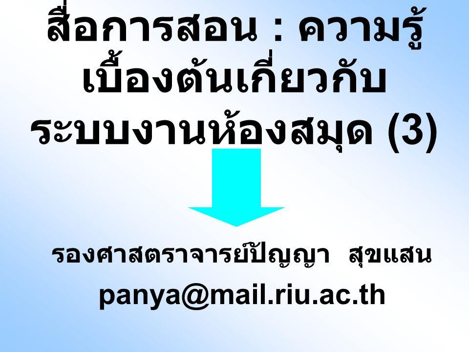 สื่อการสอน : ความรู้ เบื้องต้นเกี่ยวกับ ระบบงานห้องสมุด (3) รองศาสตราจารย์ปัญญา สุขแสน panya@mail.riu.ac.th