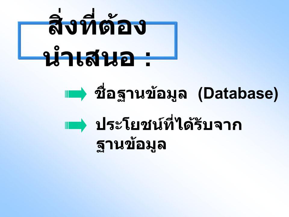 สิ่งที่ต้อง นำเสนอ : ชื่อฐานข้อมูล (Database) ประโยชน์ที่ได้รับจาก ฐานข้อมูล
