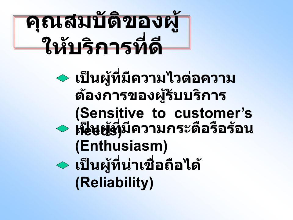 คุณสมบัติของผู้ ให้บริการที่ดี เป็นผู้ที่มีความไวต่อความ ต้องการของผู้รับบริการ (Sensitive to customer's needs) เป็นผู้ที่มีความกระตือรือร้อน (Enthusiasm) เป็นผู้ที่น่าเชื่อถือได้ (Reliability)