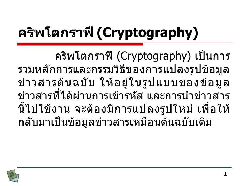 1 คริพโตกราฟี (Cryptography) คริพโตกราฟี (Cryptography) เป็นการ รวมหลักการและกรรมวิธีของการแปลงรูปข้อมูล ข่าวสารต้นฉบับ ให้อยู่ในรูปแบบของข้อมูล ข่าวสารที่ได้ผ่านการเข้ารหัส และการนำข่าวสาร นี้ไปใช้งาน จะต้องมีการแปลงรูปใหม่ เพื่อให้ กลับมาเป็นข้อมูลข่าวสารเหมือนต้นฉบับเดิม