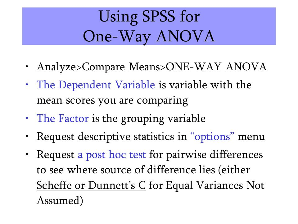 Using SPSS for One-Way ANOVA Analyze>Compare Means>ONE-WAY ANOVA The Dependent Variable is variable with the mean scores you are comparing The Factor
