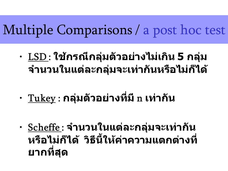 Multiple Comparisons / a post hoc test LSD : ใช้กรณีกลุ่มตัวอย่างไม่เกิน 5 กลุ่ม จำนวนในแต่ละกลุ่มจะเท่ากันหรือไม่ก็ได้ Tukey : กลุ่มตัวอย่างที่มี n เท่ากัน Scheffe : จำนวนในแต่ละกลุ่มจะเท่ากัน หรือไม่ก็ได้ วิธีนี้ให้ค่าความแตกต่างที่ ยากที่สุด