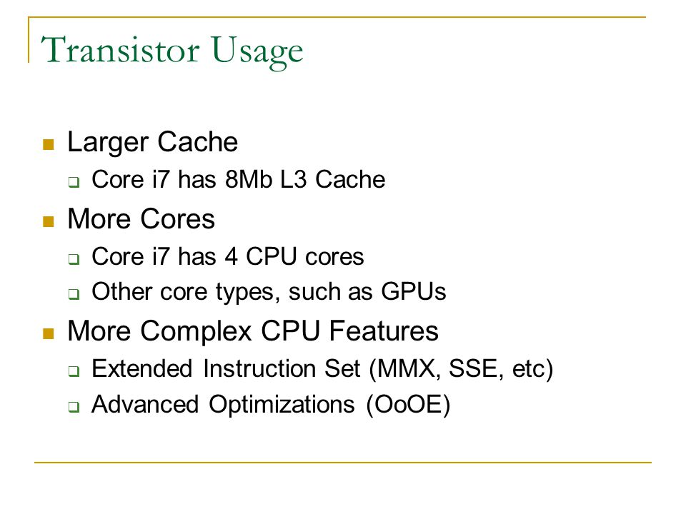 Transistor Usage Larger Cache  Core i7 has 8Mb L3 Cache More Cores  Core i7 has 4 CPU cores  Other core types, such as GPUs More Complex CPU Features  Extended Instruction Set (MMX, SSE, etc)  Advanced Optimizations (OoOE)
