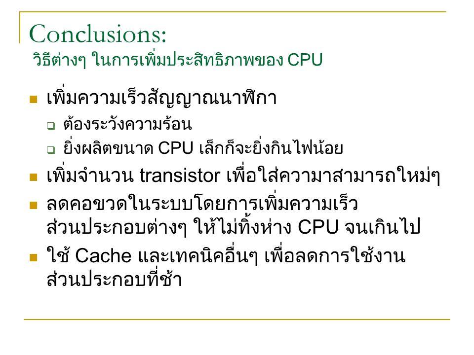 Conclusions: วิธีต่างๆ ในการเพิ่มประสิทธิภาพของ CPU เพิ่มความเร็วสัญญาณนาฬิกา  ต้องระวังความร้อน  ยิ่งผลิตขนาด CPU เล็กก็จะยิ่งกินไฟน้อย เพิ่มจำนวน