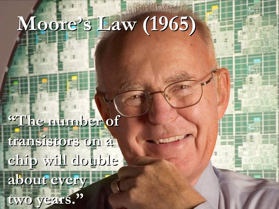 Moore's Law (1965) The number of transistors on a chip will double about every two years.
