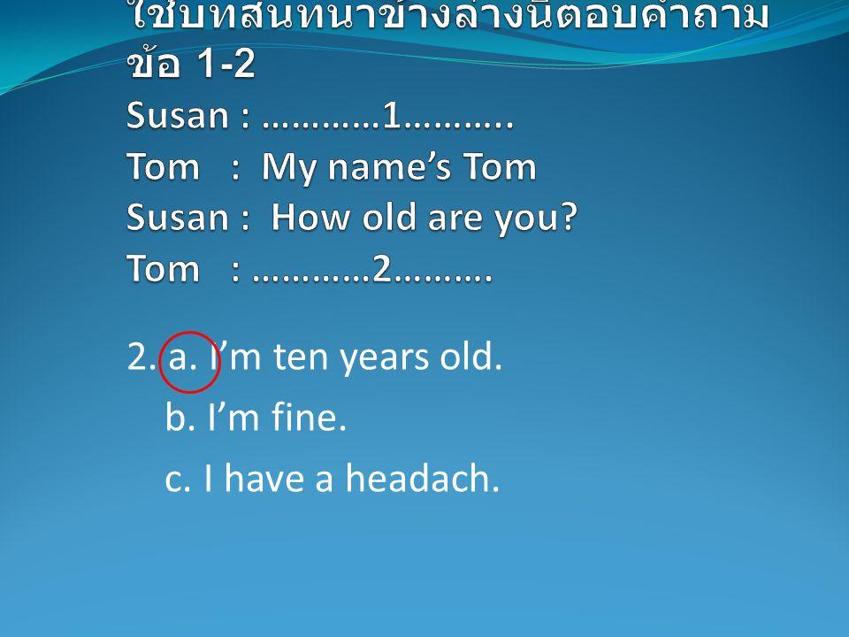 2. a. I'm ten years old. b. I'm fine. c. I have a headach.