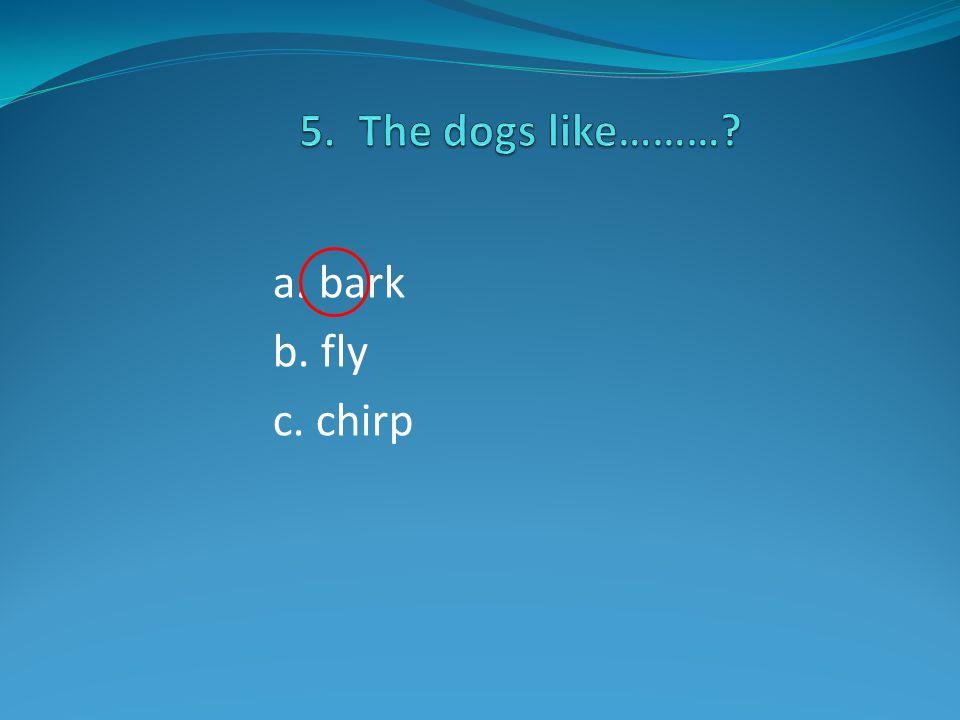 a. bark b. fly c. chirp