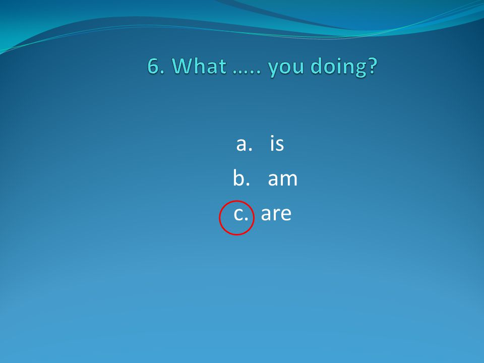a. is b. am c. are