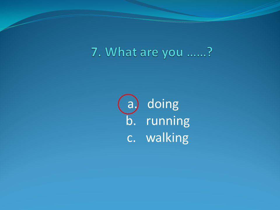 a. doing b. running c. walking