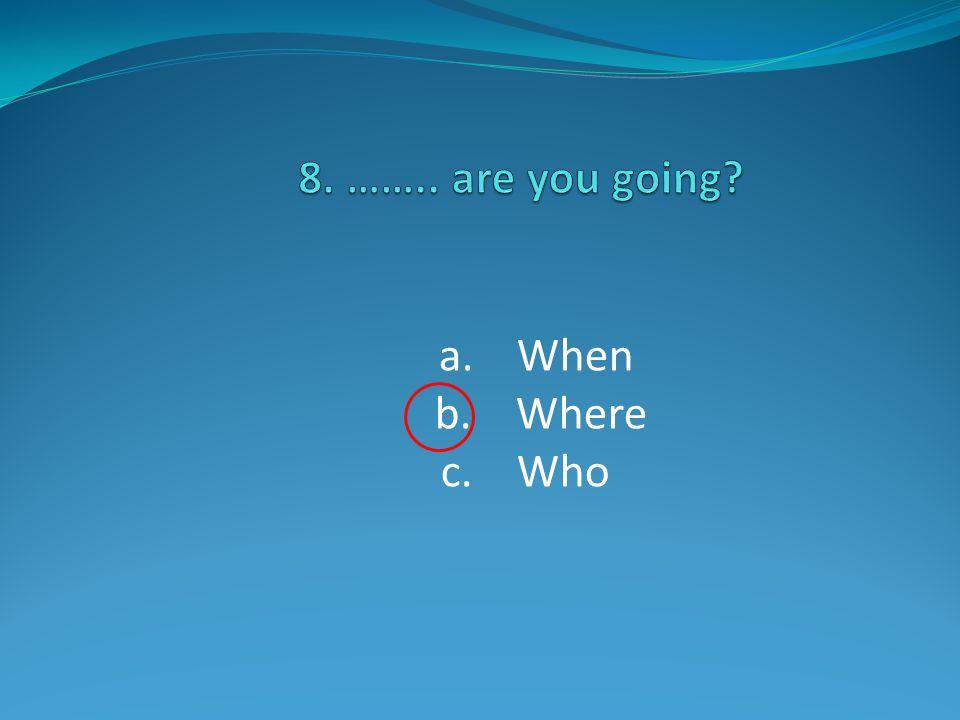 a. When b. Where c. Who