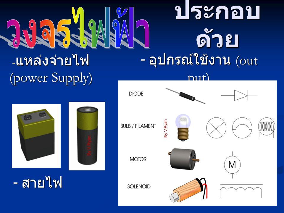 ประกอบ ด้วย - แหล่งจ่ายไฟ (power Supply) - สายไฟ - อุปกรณ์ใช้งาน (out put)