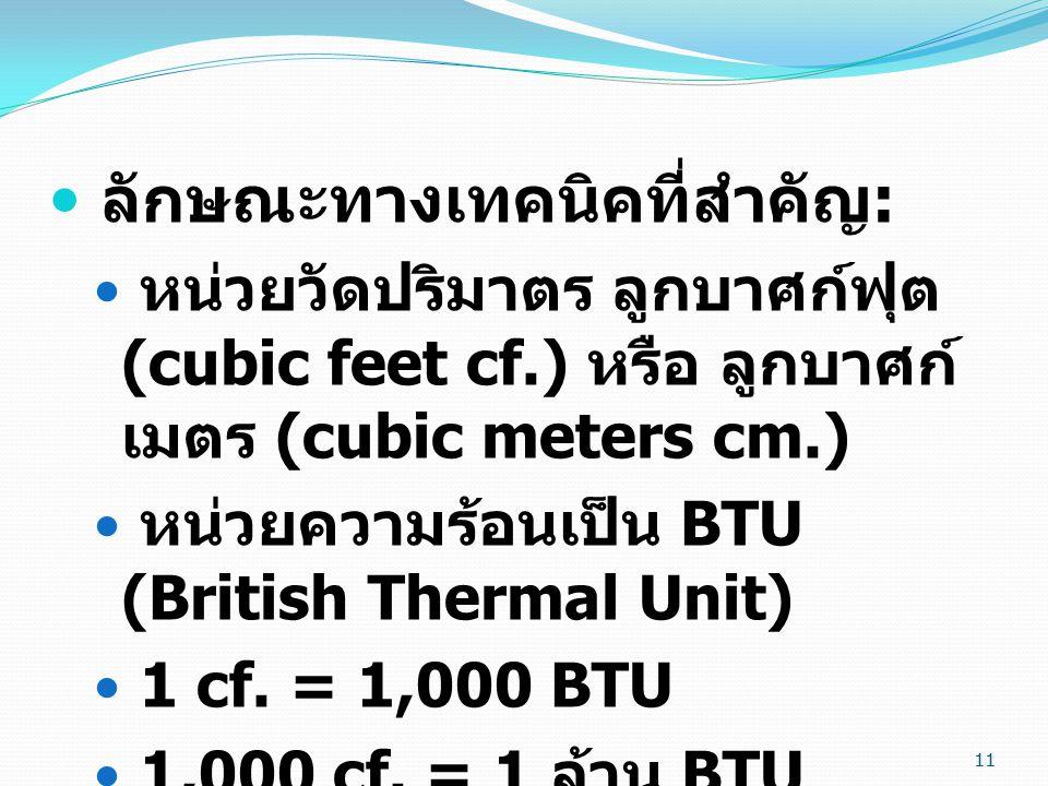 11 ลักษณะทางเทคนิคที่สำคัญ : หน่วยวัดปริมาตร ลูกบาศก์ฟุต (cubic feet cf.) หรือ ลูกบาศก์ เมตร (cubic meters cm.) หน่วยความร้อนเป็น BTU (British Thermal