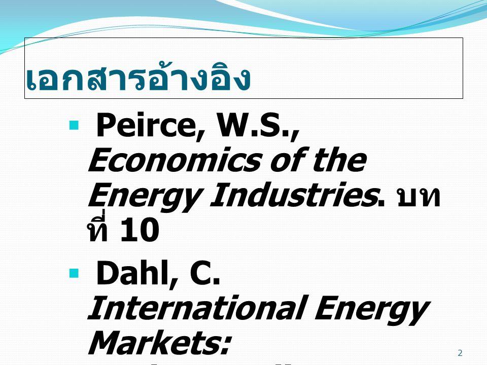 เอกสารอ้างอิง  Peirce, W.S., Economics of the Energy Industries. บท ที่ 10  Dahl, C. International Energy Markets: Understanding Pricing, Policies a