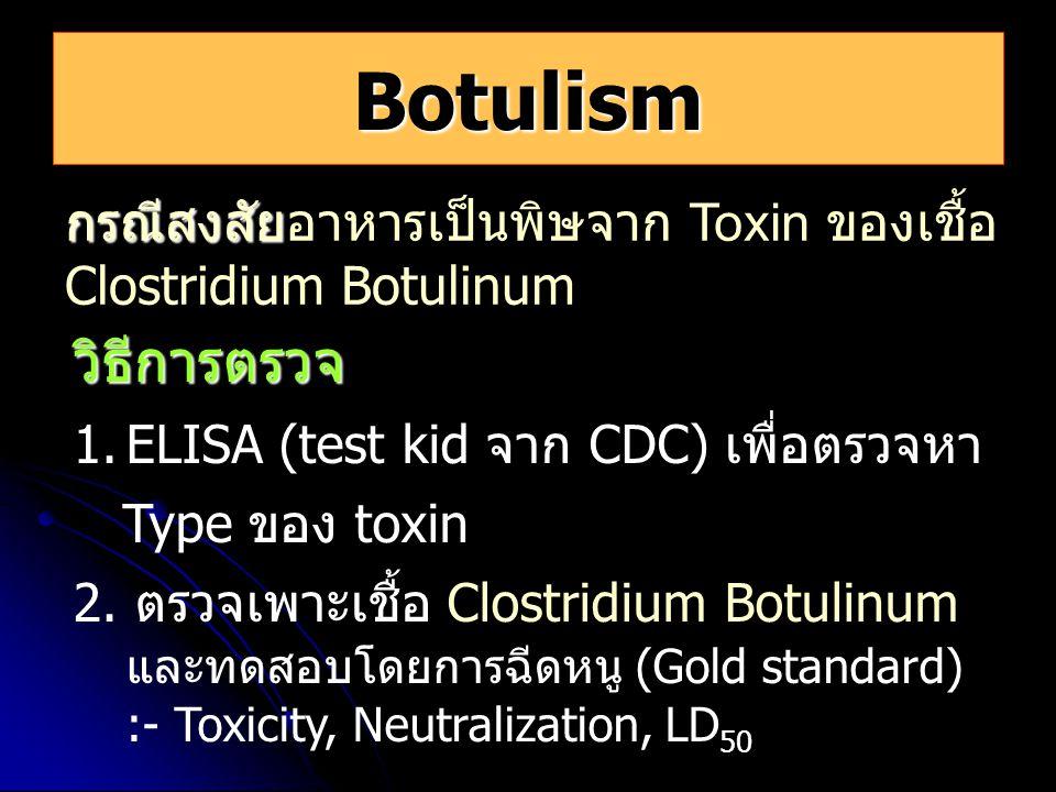 Botulism กรณีสงสัย กรณีสงสัยอาหารเป็นพิษจาก Toxin ของเชื้อ Clostridium Botulinum วิธีการตรวจ 1.ELISA (test kid จาก CDC) เพื่อตรวจหา Type ของ toxin 2.