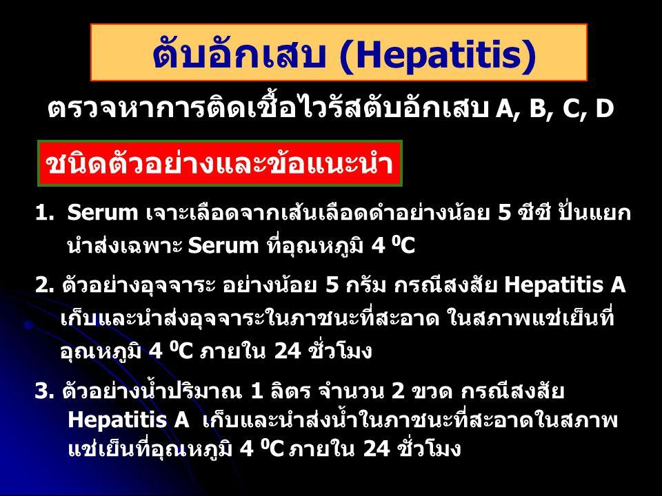ตับอักเสบ (Hepatitis) ตรวจหาการติดเชื้อไวรัสตับอักเสบ A, B, C, D 1.Serum เจาะเลือดจากเส้นเลือดดำอย่างน้อย 5 ซีซี ปั่นแยก นำส่งเฉพาะ Serum ที่อุณหภูมิ